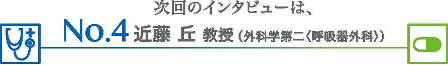 次回のインタビューは、近藤 丘 教授(外科学第二<呼吸器外科>)