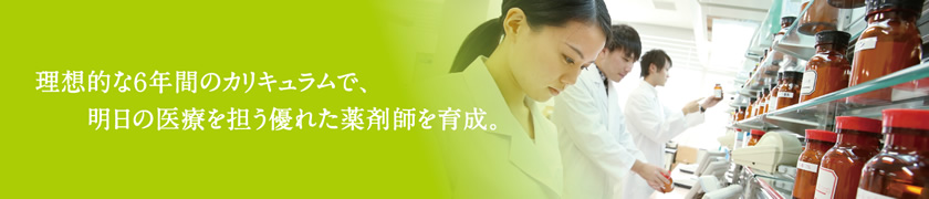 理想的な6年間のカリキュラムで、明日の医療を担う優れた薬剤師を育成。