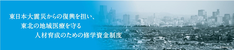 東日本大震災からの復興を担い、東北の地域医療を守る人材育成のための修学資金制度